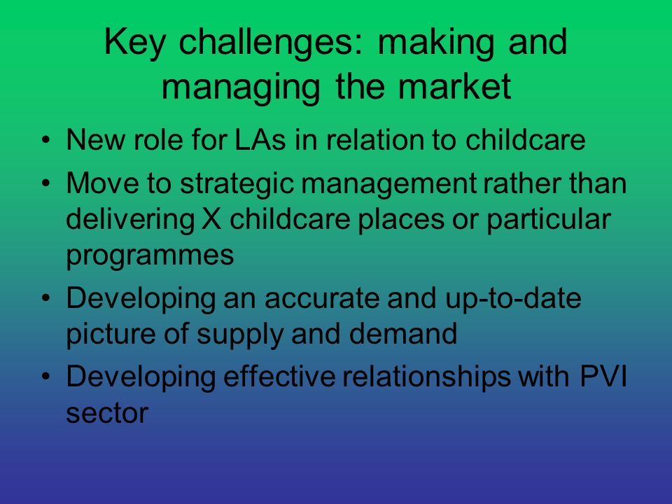 Key challenges: making and managing the market New role for LAs in relation to childcare Move to strategic management rather than delivering X childca