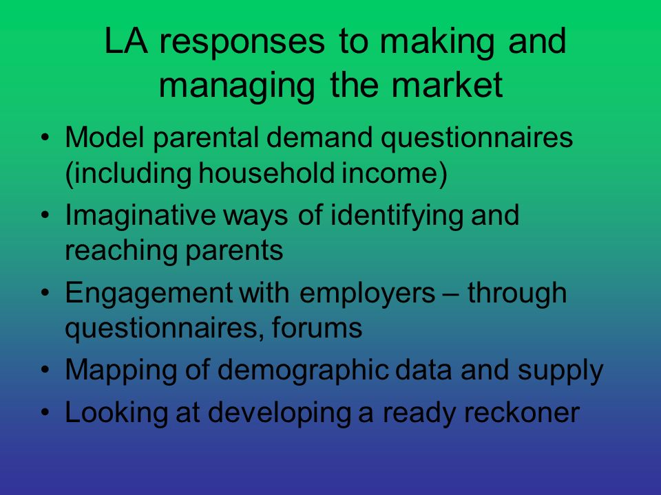LA responses to making and managing the market Model parental demand questionnaires (including household income) Imaginative ways of identifying and r