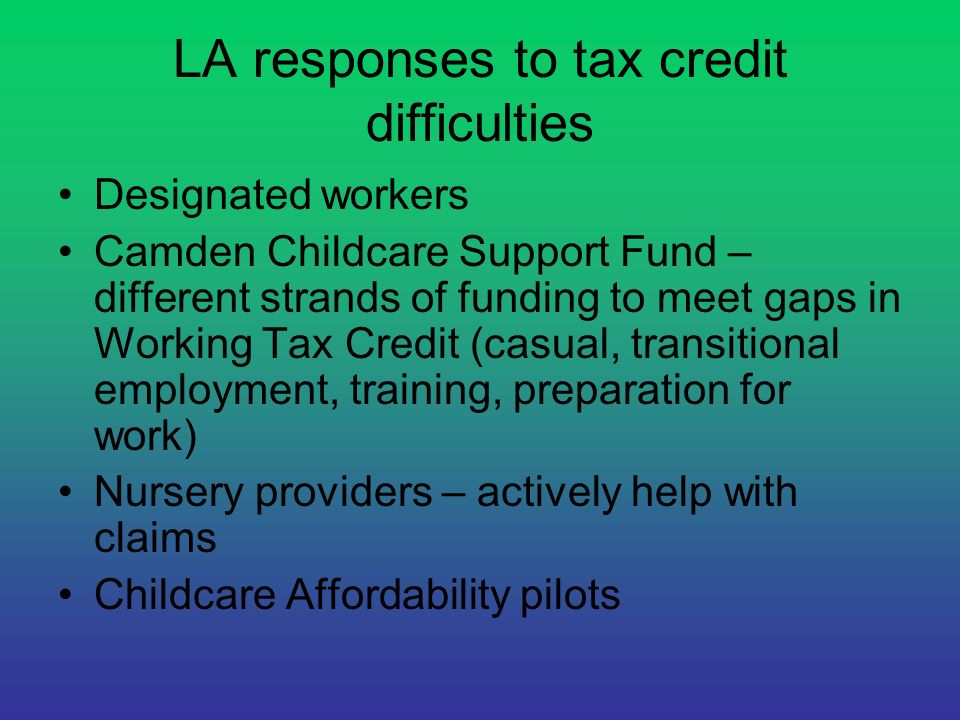 LA responses to tax credit difficulties Designated workers Camden Childcare Support Fund – different strands of funding to meet gaps in Working Tax Cr