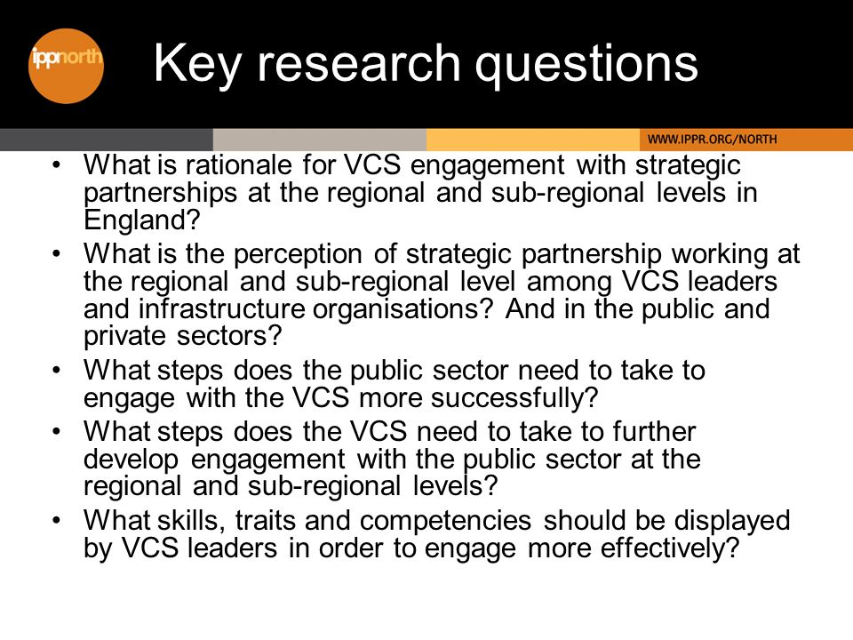 Key research questions What is rationale for VCS engagement with strategic partnerships at the regional and sub-regional levels in England.