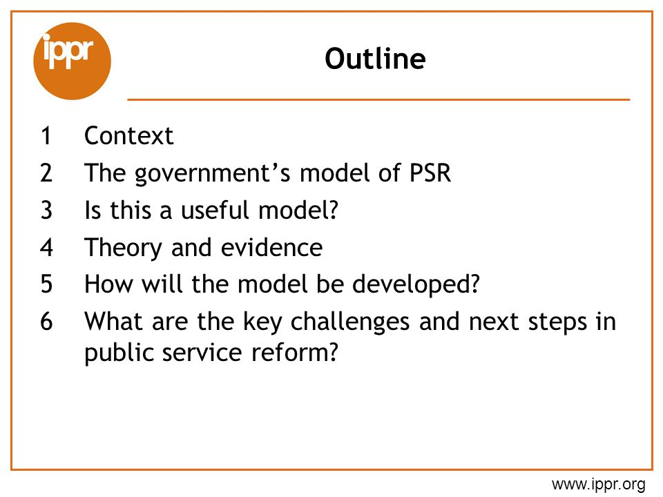www.ippr.org Outline 1Context 2The governments model of PSR 3Is this a useful model.