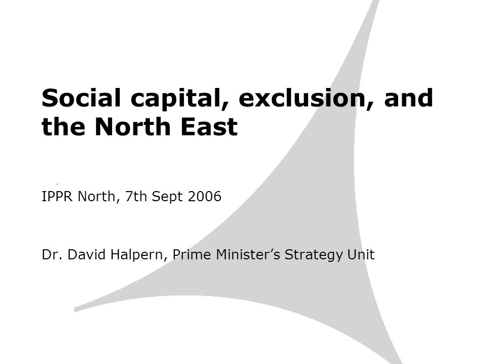 Social capital, exclusion, and the North East IPPR North, 7th Sept 2006 Dr.