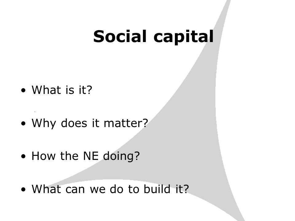 Social capital What is it Why does it matter How the NE doing What can we do to build it
