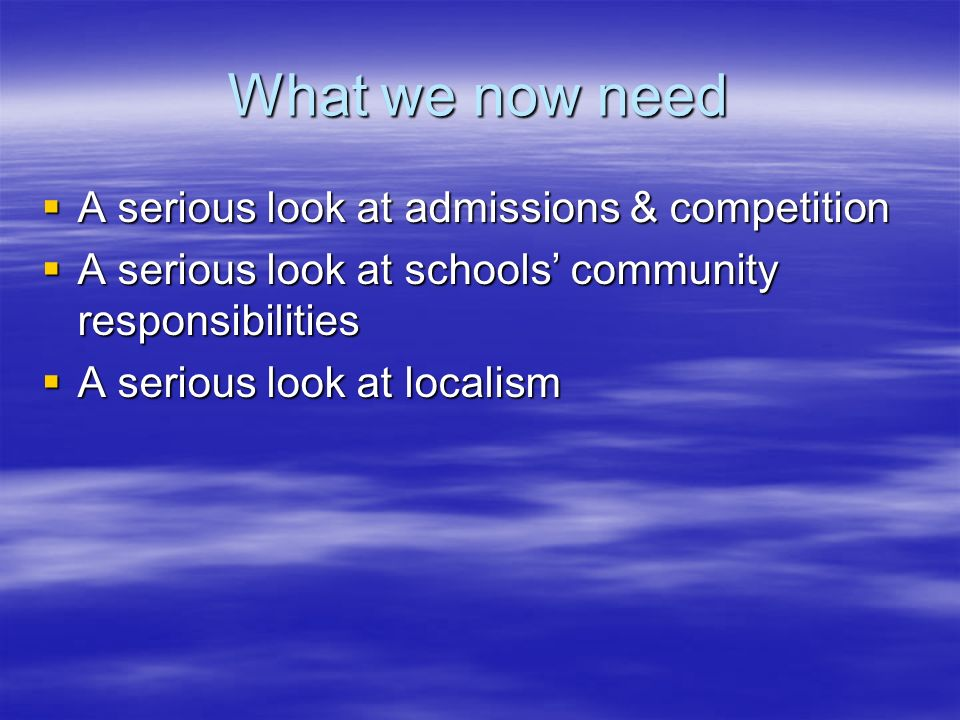 What we now need A serious look at admissions & competition A serious look at admissions & competition A serious look at schools community responsibil
