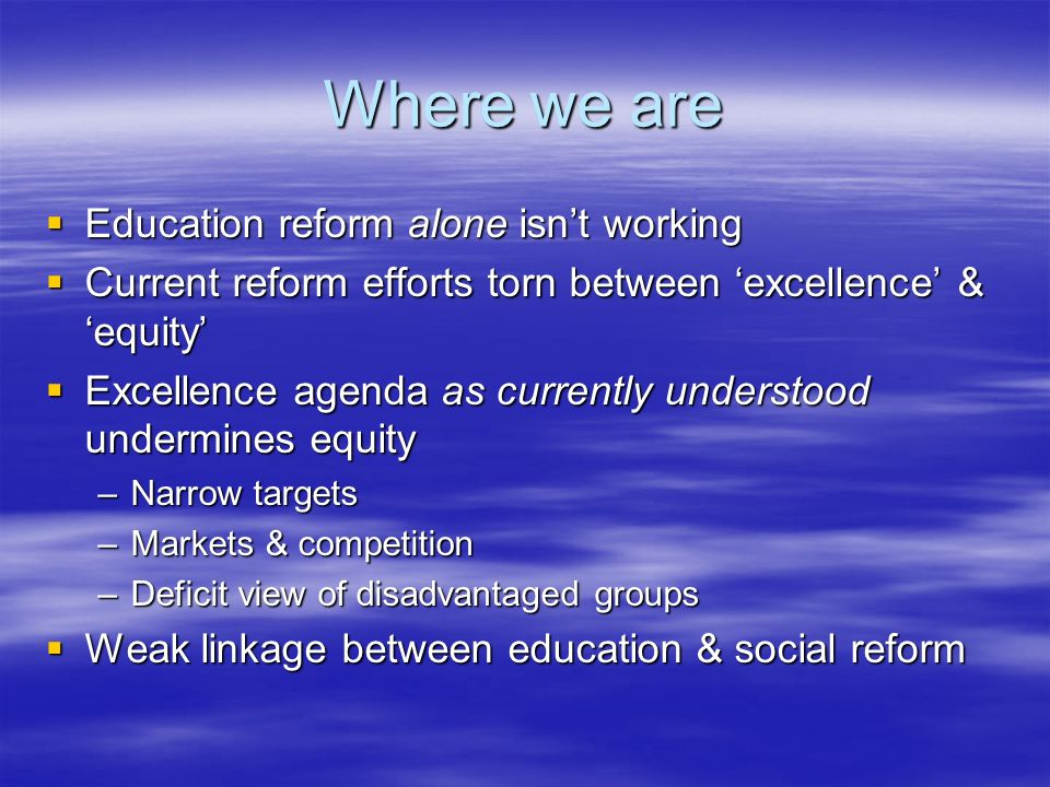 Where we are Education reform alone isnt working Education reform alone isnt working Current reform efforts torn between excellence & equity Current r