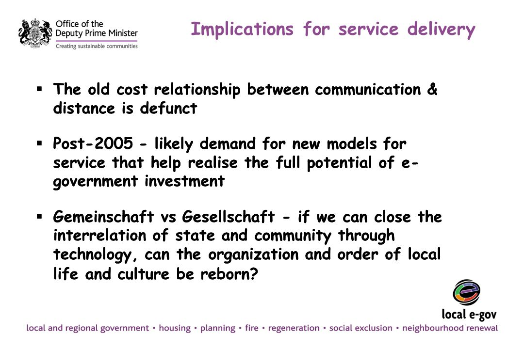Implications for service delivery The old cost relationship between communication & distance is defunct Post-2005 - likely demand for new models for service that help realise the full potential of e- government investment Gemeinschaft vs Gesellschaft - if we can close the interrelation of state and community through technology, can the organization and order of local life and culture be reborn.
