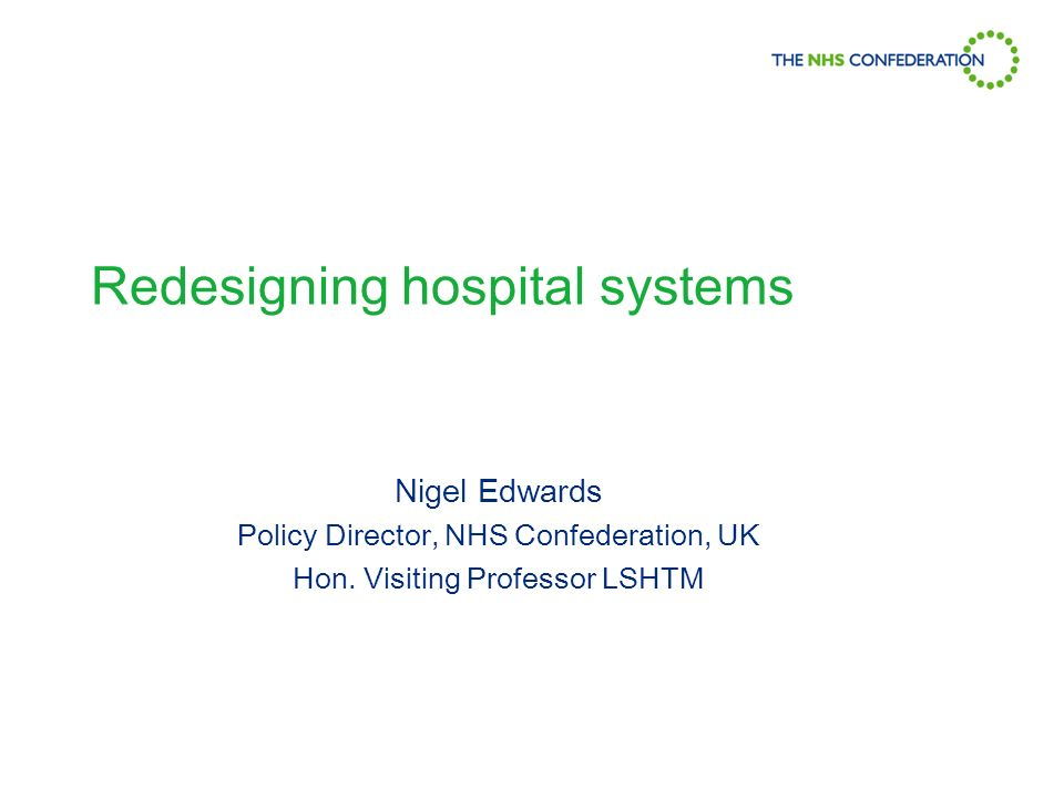Redesigning hospital systems Nigel Edwards Policy Director, NHS Confederation, UK Hon.
