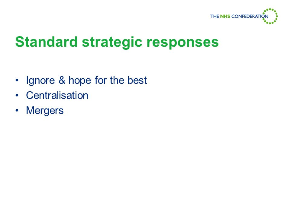 Standard strategic responses Ignore & hope for the best Centralisation Mergers