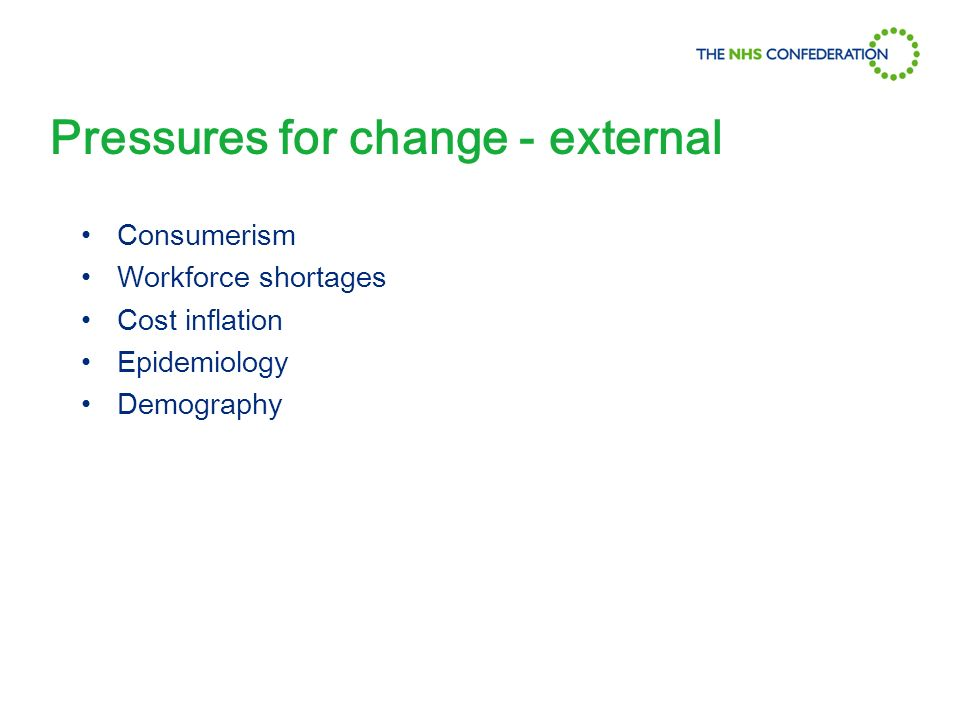 Pressures for change - external Consumerism Workforce shortages Cost inflation Epidemiology Demography