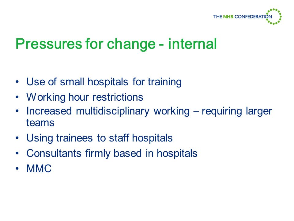 Pressures for change - internal Use of small hospitals for training Working hour restrictions Increased multidisciplinary working – requiring larger teams Using trainees to staff hospitals Consultants firmly based in hospitals MMC