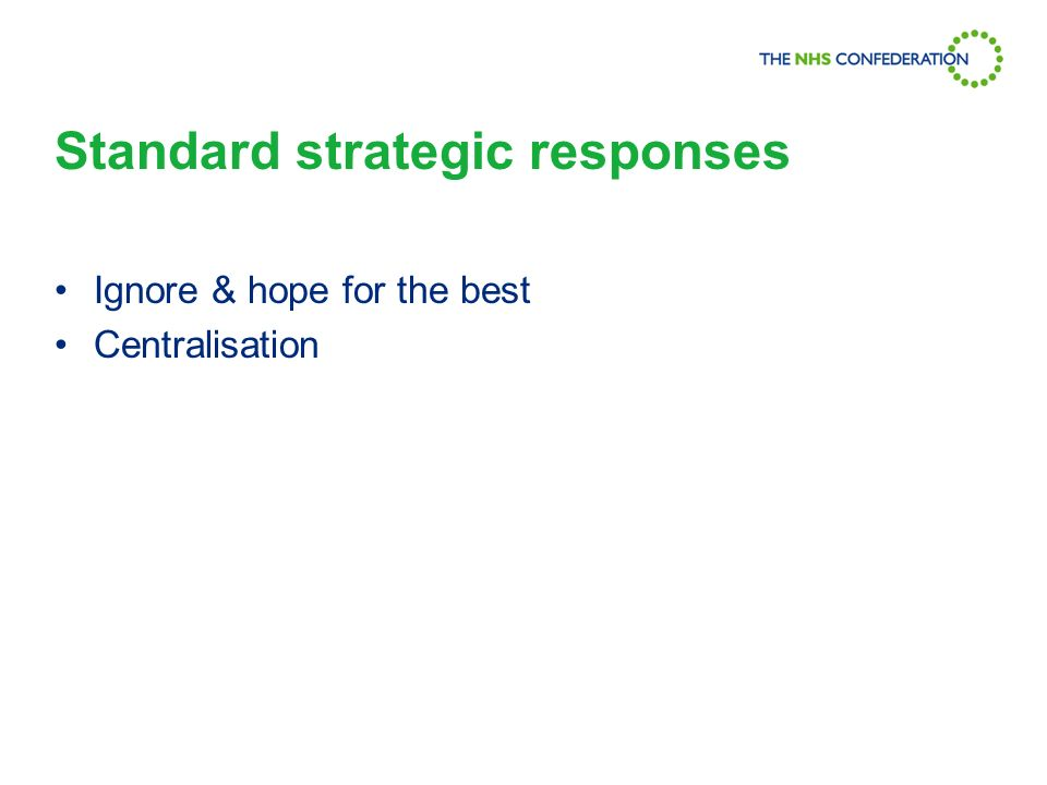 Standard strategic responses Ignore & hope for the best Centralisation