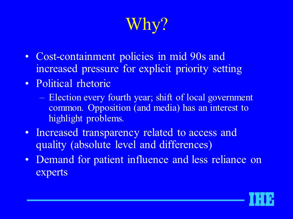 Why? Cost-containment policies in mid 90s and increased pressure for explicit priority setting Political rhetoric –Election every fourth year; shift o