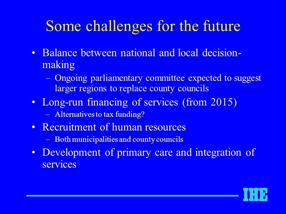 Some challenges for the future Balance between national and local decision- making –Ongoing parliamentary committee expected to suggest larger regions to replace county councils Long-run financing of services (from 2015) –Alternatives to tax funding.