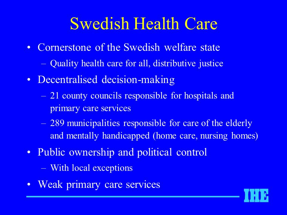 Swedish Health Care Cornerstone of the Swedish welfare state –Quality health care for all, distributive justice Decentralised decision-making –21 county councils responsible for hospitals and primary care services –289 municipalities responsible for care of the elderly and mentally handicapped (home care, nursing homes) Public ownership and political control –With local exceptions Weak primary care services