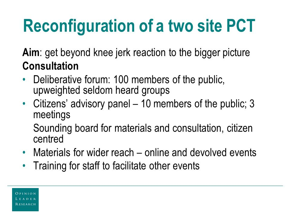 Reconfiguration of a two site PCT Aim : get beyond knee jerk reaction to the bigger picture Consultation Deliberative forum: 100 members of the public, upweighted seldom heard groups Citizens advisory panel – 10 members of the public; 3 meetings Sounding board for materials and consultation, citizen centred Materials for wider reach – online and devolved events Training for staff to facilitate other events