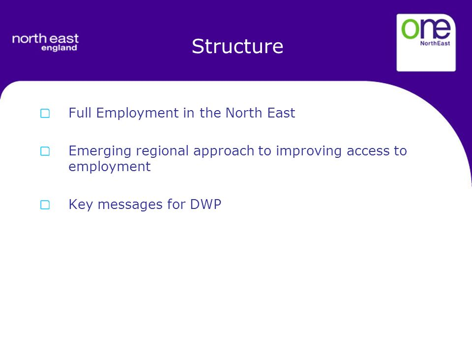Structure Full Employment in the North East Emerging regional approach to improving access to employment Key messages for DWP