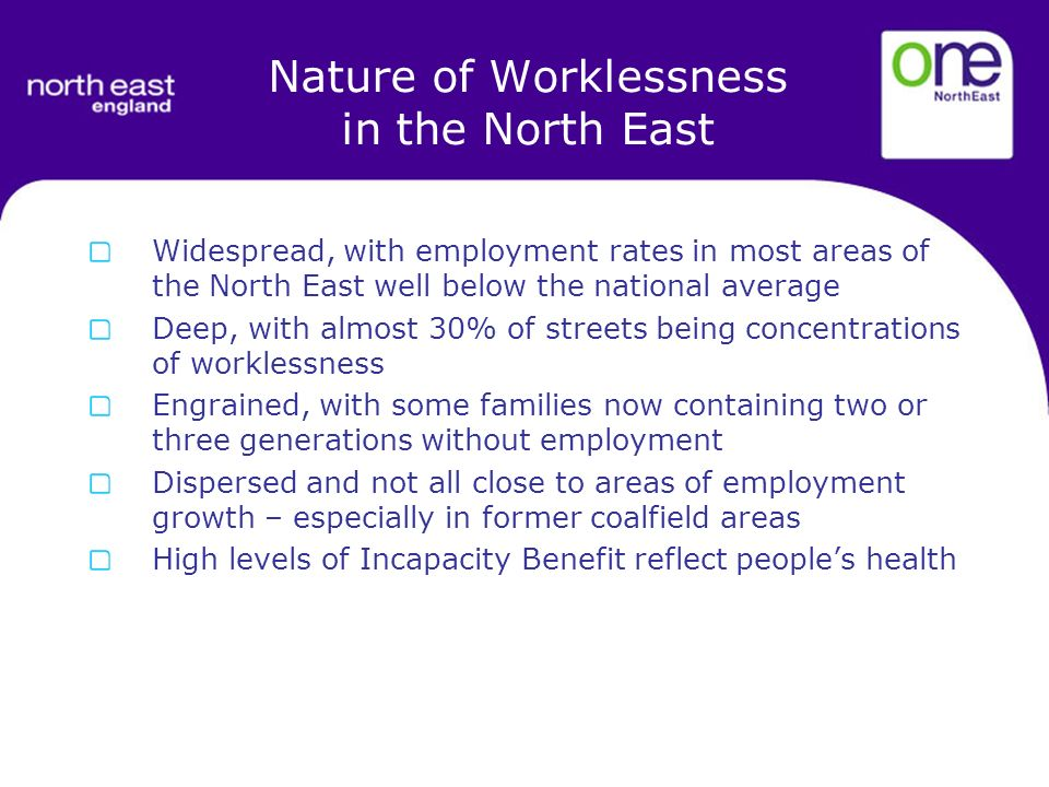 Widespread, with employment rates in most areas of the North East well below the national average Deep, with almost 30% of streets being concentrations of worklessness Engrained, with some families now containing two or three generations without employment Dispersed and not all close to areas of employment growth – especially in former coalfield areas High levels of Incapacity Benefit reflect peoples health Nature of Worklessness in the North East