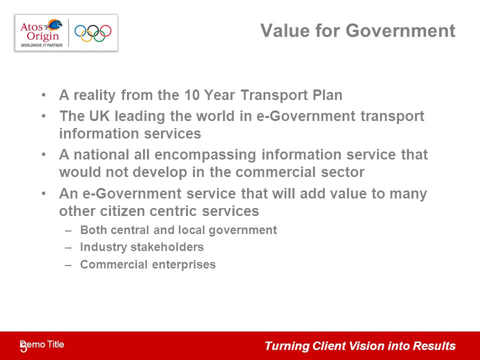 Turning Client Vision into Results 5 Demo Title Value for Government A reality from the 10 Year Transport Plan The UK leading the world in e-Government transport information services A national all encompassing information service that would not develop in the commercial sector An e-Government service that will add value to many other citizen centric services –Both central and local government –Industry stakeholders –Commercial enterprises