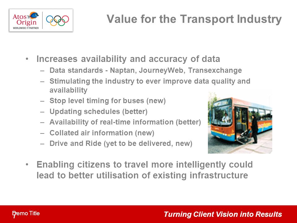 Turning Client Vision into Results 7 Demo Title Value for the Transport Industry Increases availability and accuracy of data –Data standards - Naptan, JourneyWeb, Transexchange –Stimulating the industry to ever improve data quality and availability –Stop level timing for buses (new) –Updating schedules (better) –Availability of real-time information (better) –Collated air information (new) –Drive and Ride (yet to be delivered, new) Enabling citizens to travel more intelligently could lead to better utilisation of existing infrastructure