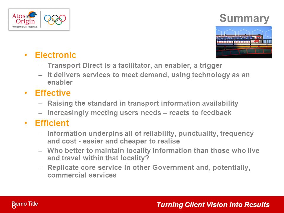Turning Client Vision into Results 8 Demo Title Summary Electronic –Transport Direct is a facilitator, an enabler, a trigger –It delivers services to meet demand, using technology as an enabler Effective –Raising the standard in transport information availability –Increasingly meeting users needs – reacts to feedback Efficient –Information underpins all of reliability, punctuality, frequency and cost - easier and cheaper to realise –Who better to maintain locality information than those who live and travel within that locality.
