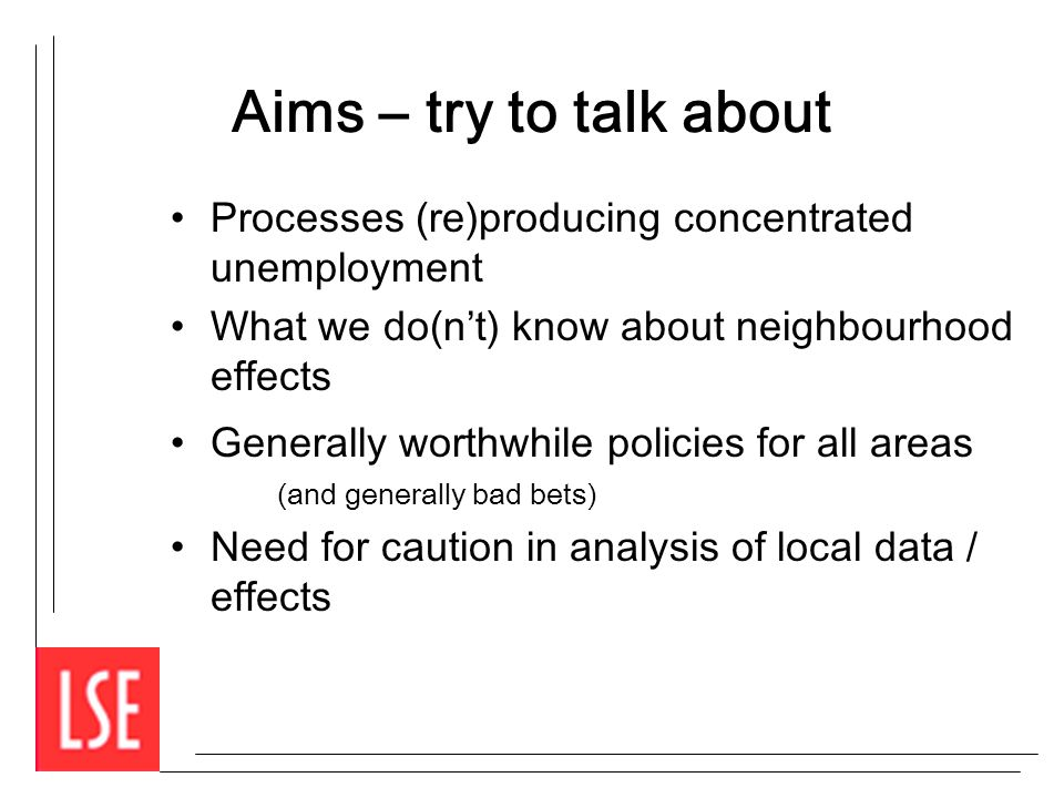 Aims – try to talk about Processes (re)producing concentrated unemployment What we do(nt) know about neighbourhood effects Generally worthwhile polici