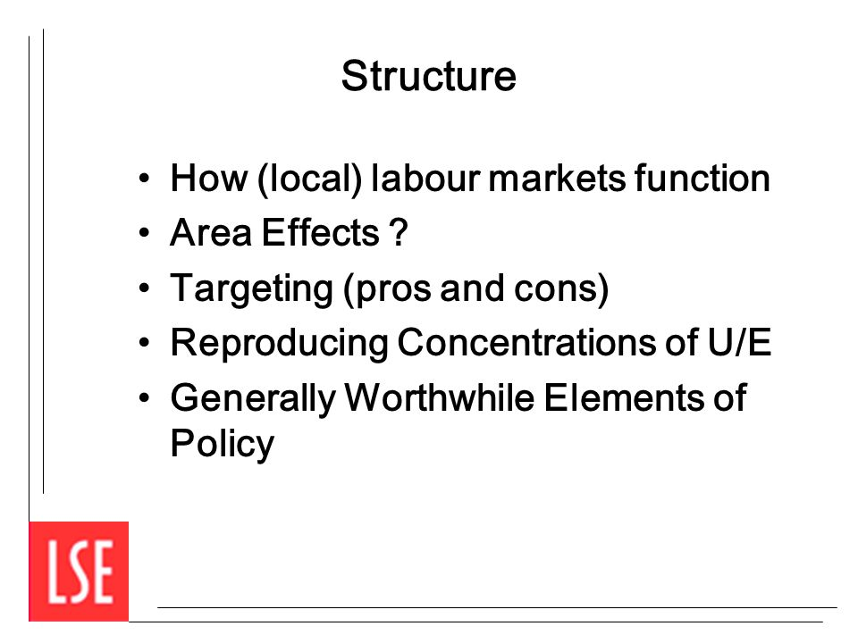 Structure How (local) labour markets function Area Effects ? Targeting (pros and cons) Reproducing Concentrations of U/E Generally Worthwhile Elements