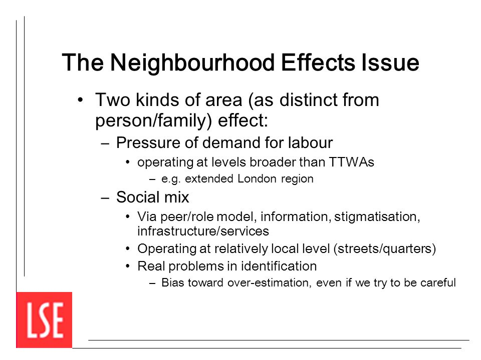 The Neighbourhood Effects Issue Two kinds of area (as distinct from person/family) effect: –Pressure of demand for labour operating at levels broader