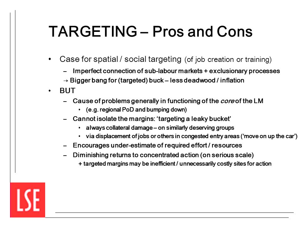 TARGETING – Pros and Cons Case for spatial / social targeting (of job creation or training) –Imperfect connection of sub-labour markets + exclusionary