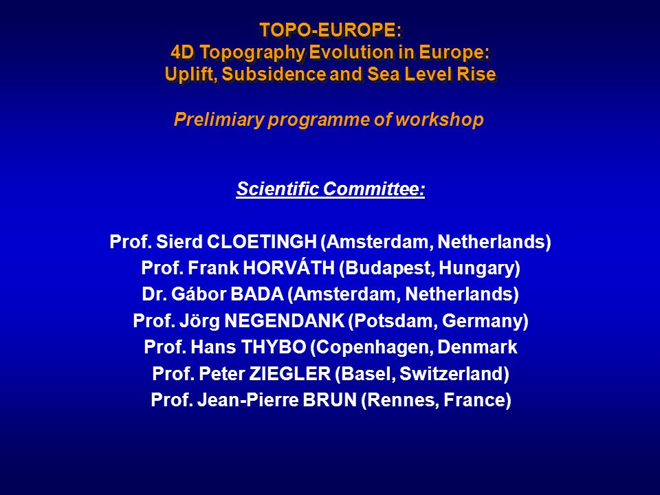 TOPO-EUROPE: 4D Topography Evolution in Europe: Uplift, Subsidence and Sea Level Rise Prelimiary programme of workshop Scientific Committee: Prof. Sie