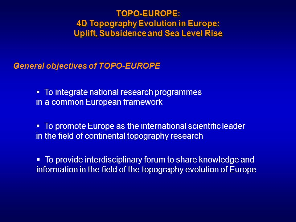 General objectives of TOPO-EUROPE To provide interdisciplinary forum to share knowledge and information in the field of the topography evolution of Eu