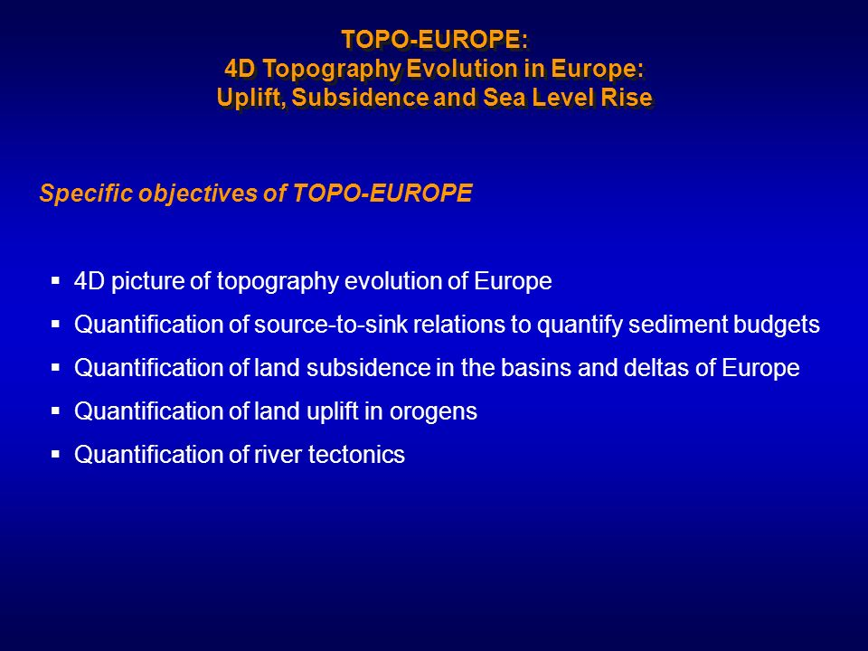 4D picture of topography evolution of Europe Quantification of source-to-sink relations to quantify sediment budgets Quantification of land subsidence in the basins and deltas of Europe Quantification of land uplift in orogens Quantification of river tectonics Specific objectives of TOPO-EUROPE TOPO-EUROPE: 4D Topography Evolution in Europe: Uplift, Subsidence and Sea Level Rise