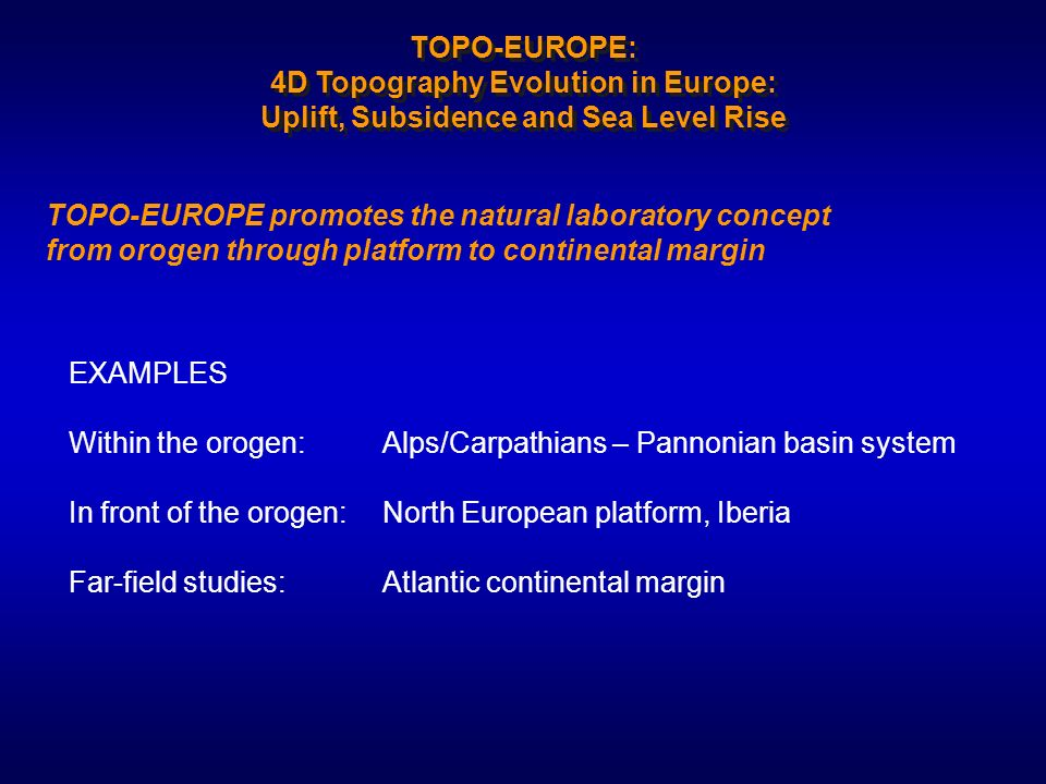 EXAMPLES Within the orogen: Alps/Carpathians – Pannonian basin system In front of the orogen: North European platform, Iberia Far-field studies: Atlantic continental margin TOPO-EUROPE promotes the natural laboratory concept from orogen through platform to continental margin TOPO-EUROPE: 4D Topography Evolution in Europe: Uplift, Subsidence and Sea Level Rise
