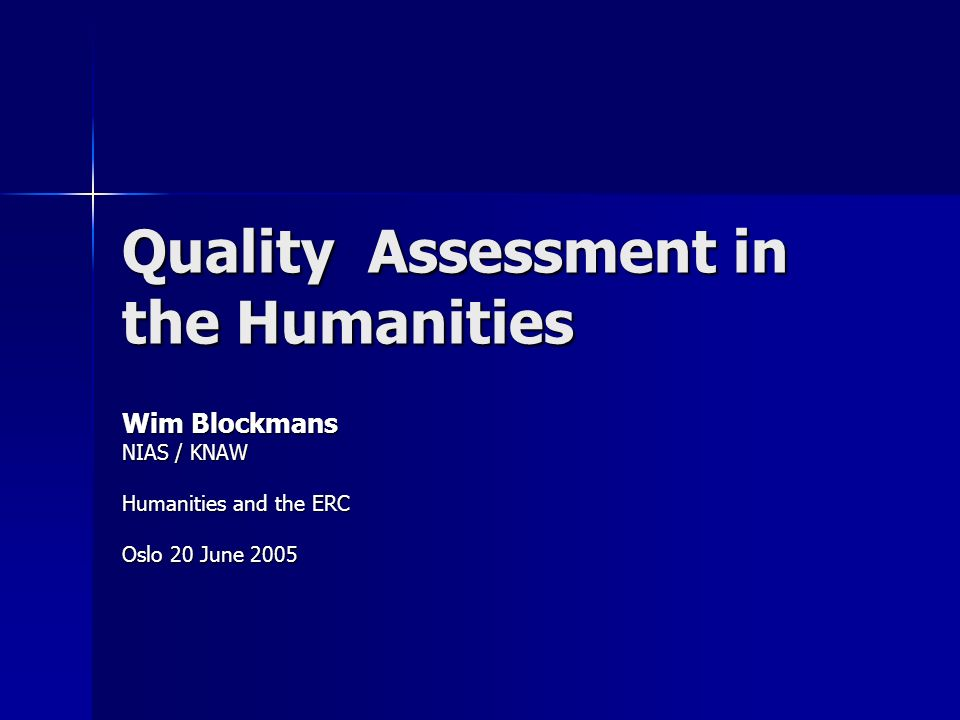 Quality Assessment in the Humanities Wim Blockmans NIAS / KNAW Humanities and the ERC Oslo 20 June 2005