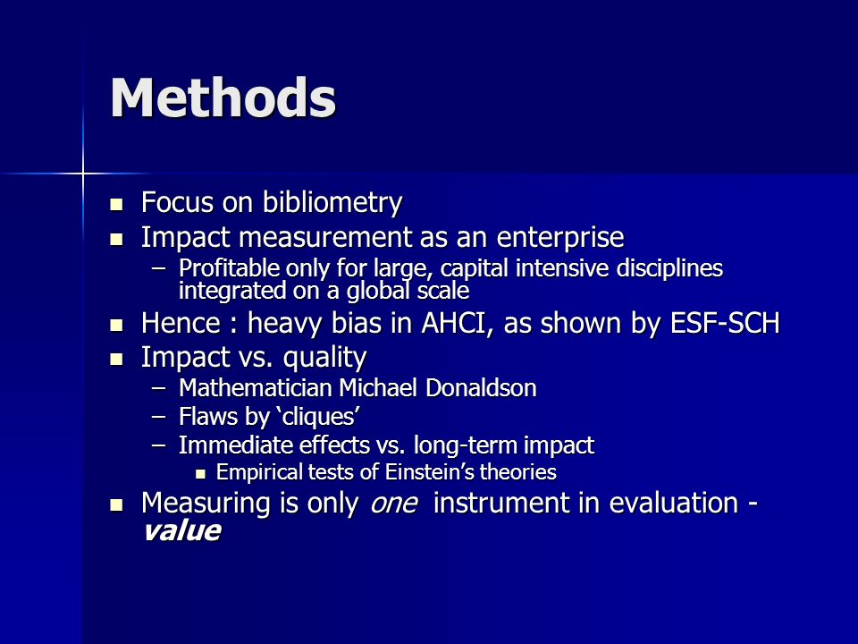 Methods Focus on bibliometry Focus on bibliometry Impact measurement as an enterprise Impact measurement as an enterprise –Profitable only for large, capital intensive disciplines integrated on a global scale Hence : heavy bias in AHCI, as shown by ESF-SCH Hence : heavy bias in AHCI, as shown by ESF-SCH Impact vs.