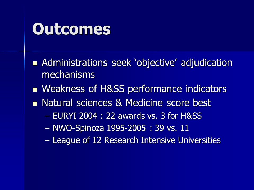 Outcomes Administrations seek objective adjudication mechanisms Administrations seek objective adjudication mechanisms Weakness of H&SS performance indicators Weakness of H&SS performance indicators Natural sciences & Medicine score best Natural sciences & Medicine score best –EURYI 2004 : 22 awards vs.