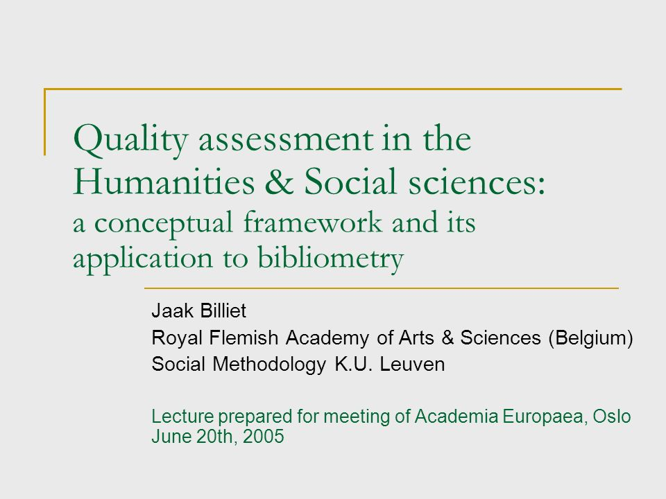 Quality assessment in the Humanities & Social sciences: a conceptual framework and its application to bibliometry Jaak Billiet Royal Flemish Academy of Arts & Sciences (Belgium) Social Methodology K.U.