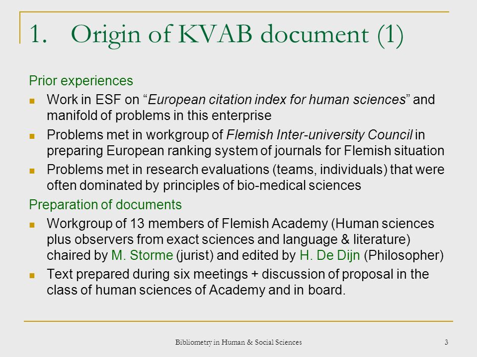 Bibliometry in Human & Social Sciences 3 1.Origin of KVAB document (1) Prior experiences Work in ESF on European citation index for human sciences and manifold of problems in this enterprise Problems met in workgroup of Flemish Inter-university Council in preparing European ranking system of journals for Flemish situation Problems met in research evaluations (teams, individuals) that were often dominated by principles of bio-medical sciences Preparation of documents Workgroup of 13 members of Flemish Academy (Human sciences plus observers from exact sciences and language & literature) chaired by M.