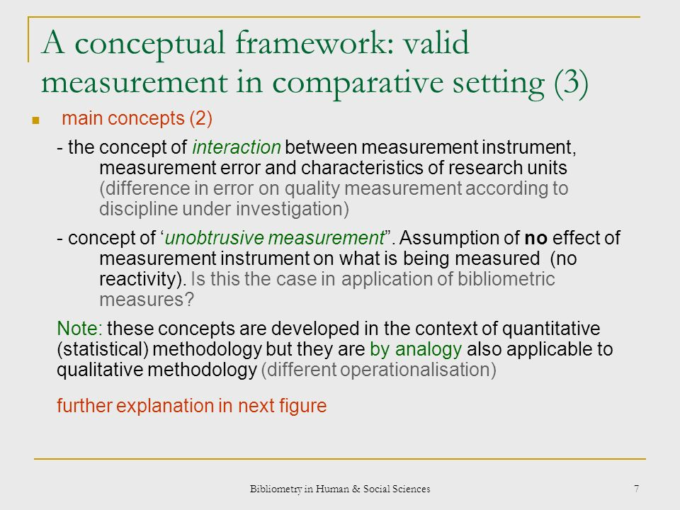 Bibliometry in Human & Social Sciences 7 A conceptual framework: valid measurement in comparative setting (3) main concepts (2) - the concept of interaction between measurement instrument, measurement error and characteristics of research units (difference in error on quality measurement according to discipline under investigation) - concept of unobtrusive measurement.