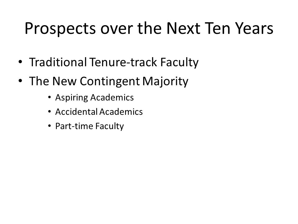 Prospects over the Next Ten Years Traditional Tenure-track Faculty The New Contingent Majority Aspiring Academics Accidental Academics Part-time Faculty