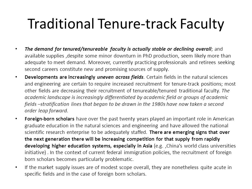 Traditional Tenure-track Faculty The demand for tenured/tenureable faculty is actually stable or declining overall; and available supplies,despite some minor downturn in PhD production, seem likely more than adequate to meet demand.