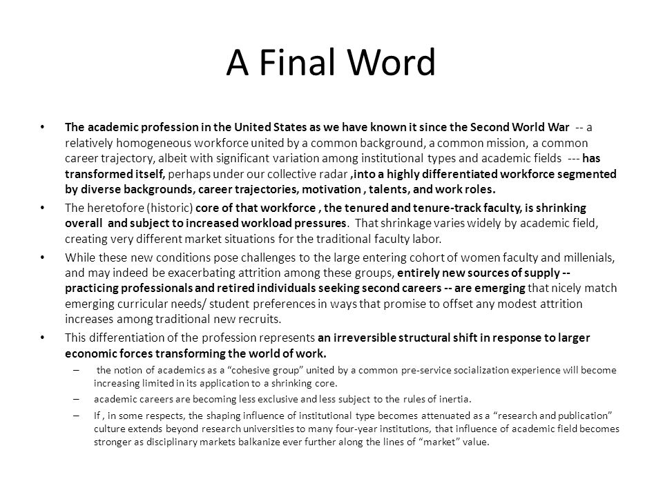 A Final Word The academic profession in the United States as we have known it since the Second World War -- a relatively homogeneous workforce united by a common background, a common mission, a common career trajectory, albeit with significant variation among institutional types and academic fields --- has transformed itself, perhaps under our collective radar,into a highly differentiated workforce segmented by diverse backgrounds, career trajectories, motivation, talents, and work roles.