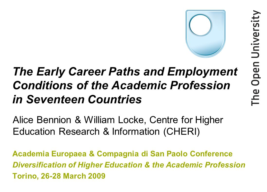 The Early Career Paths and Employment Conditions of the Academic Profession in Seventeen Countries Academia Europaea & Compagnia di San Paolo Conference Diversification of Higher Education & the Academic Profession Torino, 26-28 March 2009 Alice Bennion & William Locke, Centre for Higher Education Research & Information (CHERI)