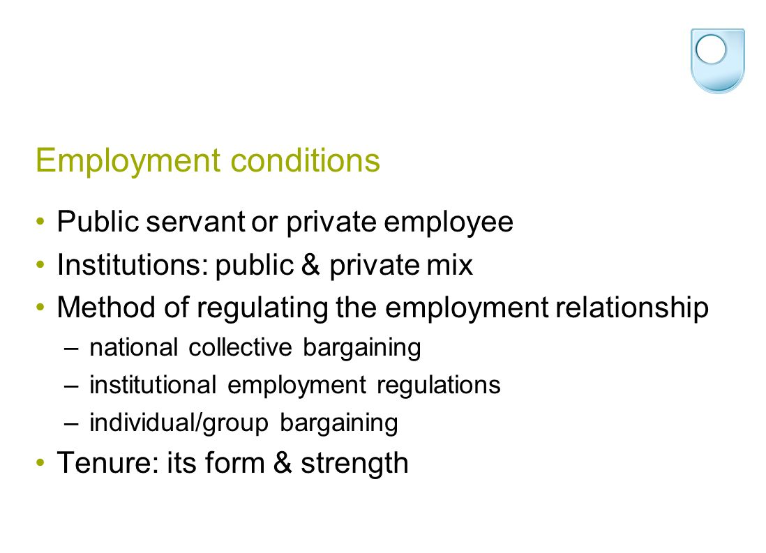 Employment conditions Public servant or private employee Institutions: public & private mix Method of regulating the employment relationship – national collective bargaining – institutional employment regulations – individual/group bargaining Tenure: its form & strength