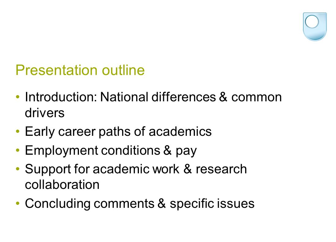 Presentation outline Introduction: National differences & common drivers Early career paths of academics Employment conditions & pay Support for academic work & research collaboration Concluding comments & specific issues