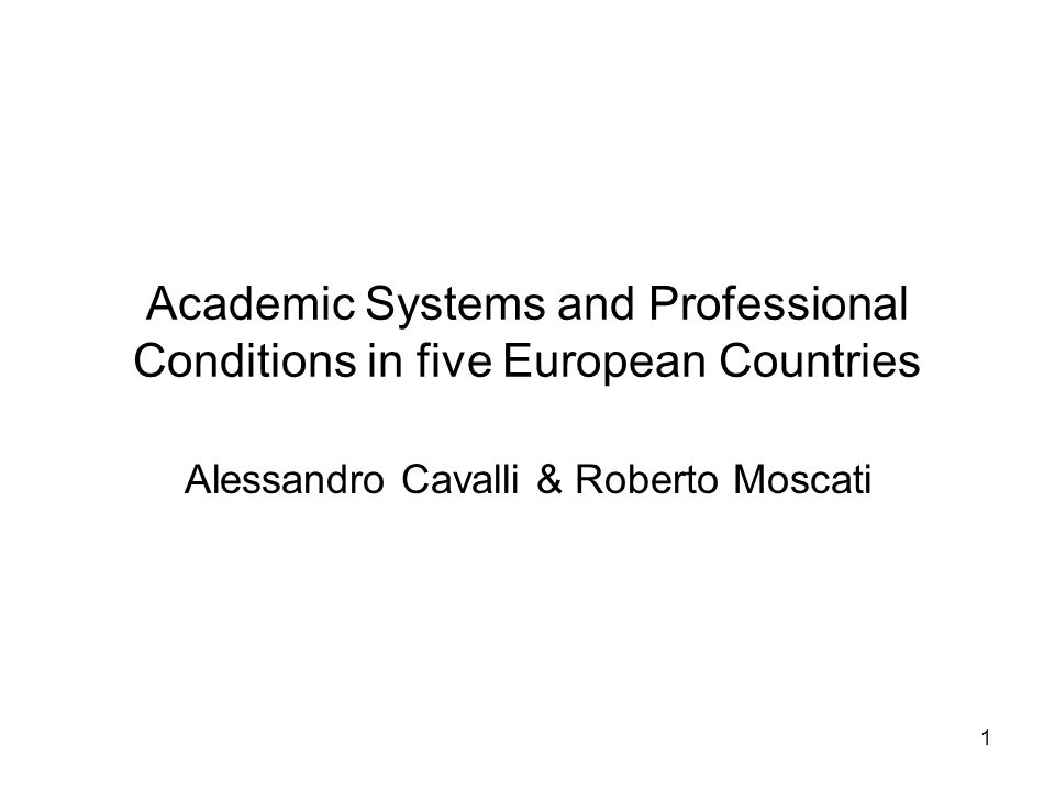 1 Academic Systems and Professional Conditions in five European Countries Alessandro Cavalli & Roberto Moscati
