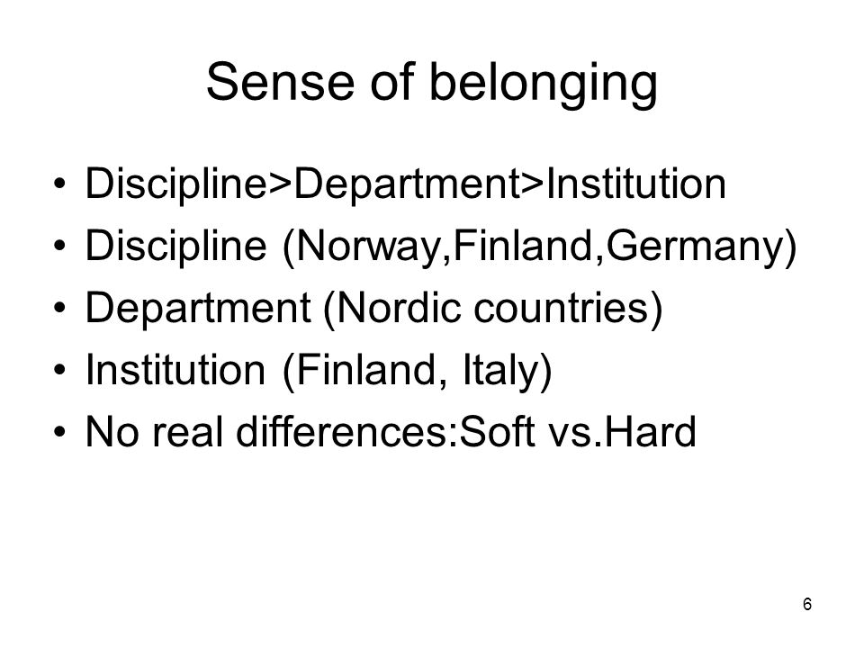 6 Sense of belonging Discipline>Department>Institution Discipline (Norway,Finland,Germany) Department (Nordic countries) Institution (Finland, Italy)