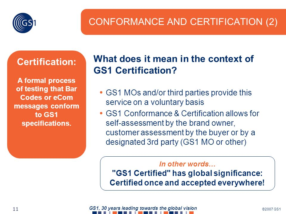 ©2007 GS1 11 GS1, 30 years leading towards the global vision CONFORMANCE AND CERTIFICATION (2) In other words… GS1 Certified has global significance: Certified once and accepted everywhere.