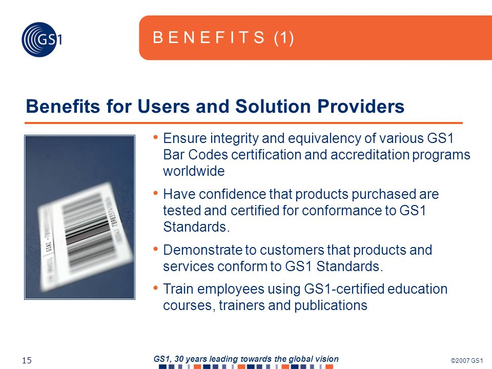 ©2007 GS1 15 GS1, 30 years leading towards the global vision B E N E F I T S (1) Benefits for Users and Solution Providers Ensure integrity and equivalency of various GS1 Bar Codes certification and accreditation programs worldwide Have confidence that products purchased are tested and certified for conformance to GS1 Standards.