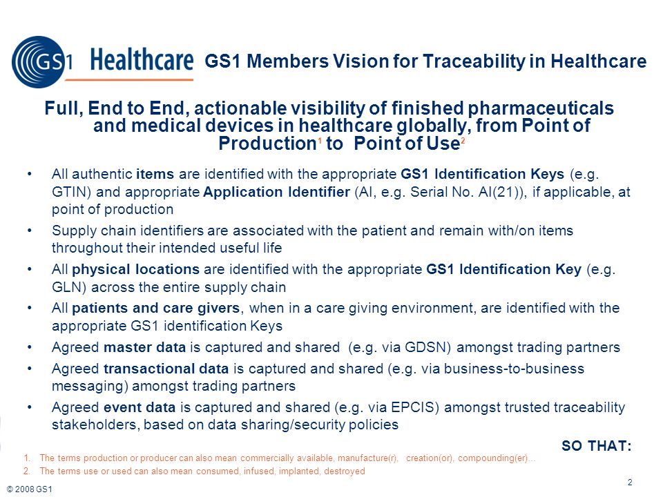 © 2008 GS1 GS1 Members Vision for Traceability in Healthcare 2 Full, End to End, actionable visibility of finished pharmaceuticals and medical devices