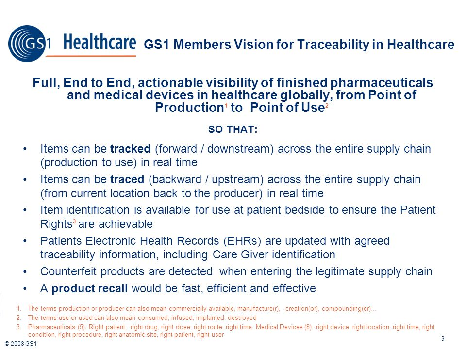 © 2008 GS1 Full, End to End, actionable visibility of finished pharmaceuticals and medical devices in healthcare globally, from Point of Production 1